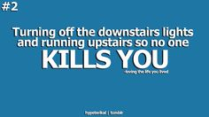 Turning off the downstairs lights and running upstairs so no one kills you