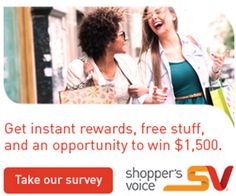 Shopper's Voice gives you free stuff tailored to what you like and want. Free stuff like cash, coupons, samples, and special offers.   Take our consumer survey today and you'll receive money-saving rewards right after completing the survey, and then more coupons, free samples, and special offers throughout the year.  And, you'll also be entered to win $1,500 this month! How sweet is that?