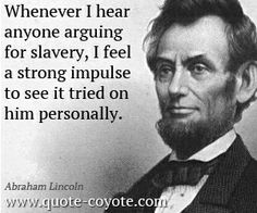 abraham-lincoln - Whenever I hear anyone arguing for slavery, I feel a strong impulse to see it tried on him personally.