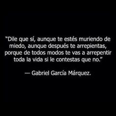"""""""Say YES, even though you are dying of fear, even though you may regret it later, because either way you will regret for the rest of your life if you said NO"""" ~ Gabriel Garcia Márquez Favorite Quotes, Best Quotes, Love Quotes, Funny Quotes, Qoutes, Simply Quotes, Quirky Quotes, Inspirational Quotes, Quotations"""