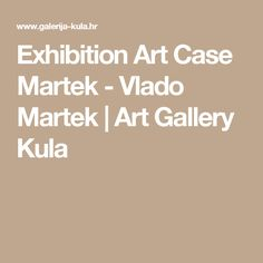 Exhibition Art Case Martek - Vlado Martek   Art Gallery Kula