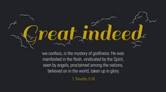 Great indeed, we confess, is the mystery of godliness: He was manifested in the flesh, vindicated by the Spirit, seen by angels, proclaimed among the nations, believed on in the world, taken up in glory. —1 Timothy 3:16