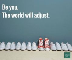 Being Unique #102: Be you. The world will adjust.