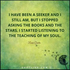 Rumi Quotes | I have been a seeker and I still am, but I stopped asking the books and the stars. I started listening to the teaching of my soul.