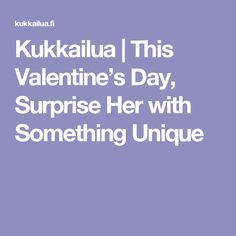 Kukkailua |   This Valentine's Day, Surprise Her with Something Unique