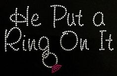 Check out this item in my Etsy shop https://www.etsy.com/listing/211143059/he-put-a-ring-on-it-bling-shirt