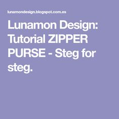 Lunamon Design: Tutorial ZIPPER PURSE - Steg for steg.