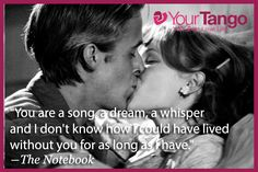 You are a song dream,a whisper and I don't know how I could have lived without you as long as I have ...The Notebook
