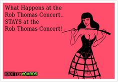 What Happens at the Rob Thomas Concert..  STAYS at the  Rob Thomas Concert!