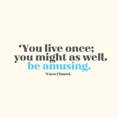 Day 120 // You live once; you might as well be amusing. – Coco Chanel