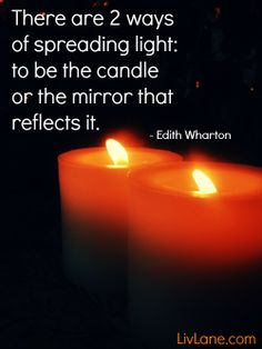 """BIG YES TO THIS>>> """"There are 2 ways of spreading light: to be the candle or the mirror that reflects it."""" - Edith Wharton"""