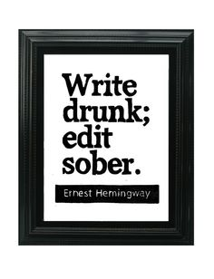 Words of wisdom from #Hemingway write drunk; edit sober. Best way to go.