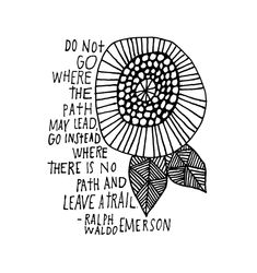 Do not go where the path may lead, go instead where there is no path and leave a trail - Ralph Waldo Emerson