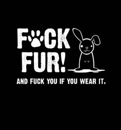 """Fuck Fur! And Fuck You If You Wear It.""  Animal Rights Activist T-Shirt ( #Vegetarian #Vegan )  Alternate Print Available at: http://www.cafepress.com/lovinganimals.816878409"