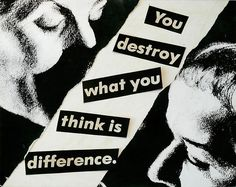 Barbara Kruger, Untitled (You destroy what you think is difference.), 1980  photograph and type on paper