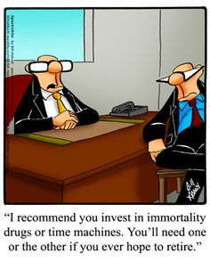Spectickles: I recommend you invest in immortality drugs or time machines. You'll need one or the other if you ever hope to retire.
