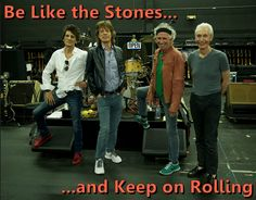 Be Like the Stones...  ...and Keep on Rolling