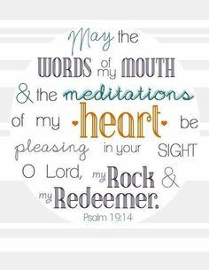 Psalm 19 Verse 14 : May the words of my mouth and the meditations of my heart be pleasing to you, O Lord, my rock and my redeemer. (My thoughts and actions for today. Bible Verses Quotes, Bible Scriptures, Healing Scriptures, Healing Quotes, Praise Quotes, Bible Quotations, Powerful Scriptures, Biblical Quotes, Free Printable Art