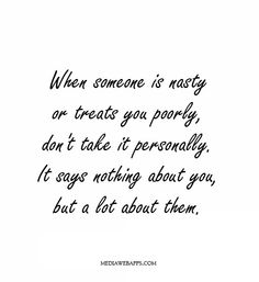 When someone is nasty or treats you poorly, don`t take it personally. It says nothing about you, but a lot about them.~Michael Josephson