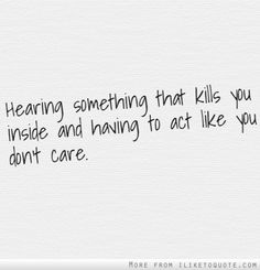 Hearing something that kills you inside and having to act like you don't care. The best collection of quotes and sayings for every situation in life.