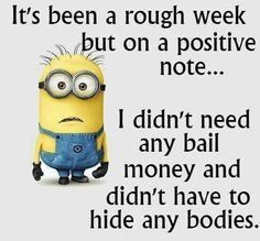 Been a rough week but on a positive note I didn't need any bail money and didn't have to hide any bodies
