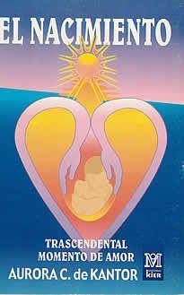 El nacimiento de Aurora C. de Kantor editado por Kier. El método que propone la autora apunta a estrechar las relaciones entre el bebé y su ambiente y a sembrar nuevos valores capaces de fortalecer los vículos entre todos los seres a partir del nacimiento mismo.