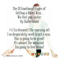 The 13 Emotional Stages of Getting a Bikini Wax We feel you sister.   By Hallie Gould  1. Excitement  (The morning of):   I so desperately need to get a wax. This is going to be great! Its almost the weekend. I am going to feel divine!   Tune in tomorrow! 2. Trepidation