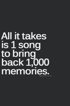 All it takes is one song to bring back a thousand memories... ~so true!