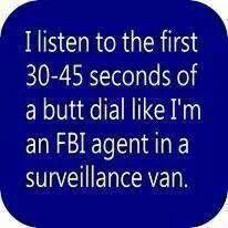 I listen to the first 30-45 seconds of a butt dial like I'm an FBI agent in a surveillance van