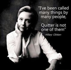 I've been called many things by many people. Quitter is not one. Hillary Rodham Clinton