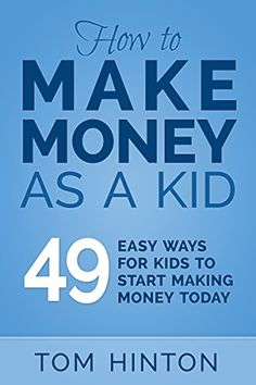 How to Make Money as a Kid: 49 Easy Ways for Kids to Start Making Money Today by [Hinton, Tom]