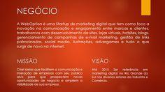 NEGÓCIO A WebOption é uma Startup de marketing digital que tem como foco a inovação na comunicação e engajamento entre marcas e clientes, trabalhamos com desenvolvimento de sites, lojas virtuais, hotsites, blogs, gerenciamento de campanhas de e-mail marketing, gestão de links patrocinados, social media, ilustrações, advergames e tudo o que surgir de novo na internet.