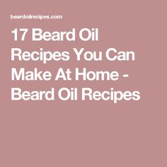 17 Beard Oil Recipes You Can Make At Home - Beard Oil Recipes
