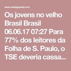 """Os jovens no velho Brasil  Brasil 06.06.17 07:27 Para 77% dos leitores da Folha de S. Paulo, o TSE deveria cassar a chapa da ORCRIM composta por Dilma Rousseff e Michel Temer. """"Leitores entre 16 e 29 anos são ainda mais assertivos nesse ponto (86%)"""". Os velhos jornalistas de O Antagonista concordam com eles."""