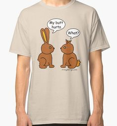 My Butt Hurts! - What? Shirts and Tees. My Butt Hurts! – What? Two chocolate bunnies with each a bite taken off them. One says his butt hurts, the other can't hear him because his ears are chewed off. Funny saying for bunny rabbit lovers.