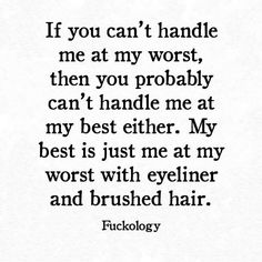 If you can't handle me at my worst, then you probably can't handle me at my best either. My best is just me at my worst with eyeliner and brushed hair. Words Quotes, Wise Words, Me Quotes, Funny Quotes, Sayings, Queen Quotes, Say That Again, Haha Funny, Funny Stuff