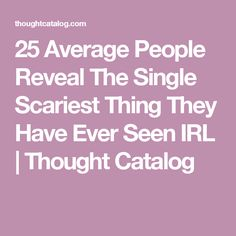 25 Average People Reveal The Single Scariest Thing They Have Ever Seen IRL | Thought Catalog