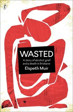 Wasted : A Story of Alcohol, Grief and a Death in Brisbane - Elspeth Muir - a book read in one sitting. 4.5 stars