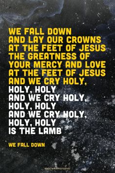 justdia:  (via Prayerfish) We fall down and lay our crowns At the feet of Jesus The greatness of Your Mercy and love At the feet of Jesus And we cry holy, holy, holy And we cry holy, holy, holy And we cry holy, holy, holy Is the lamb - We Fall Down