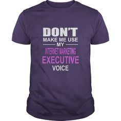 DONT MAKE ME USE MY INTERNET MARKETING EXECUTIVE VOICE #gift #ideas #Popular #Everything #Videos #Shop #Animals #pets #Architecture #Art #Cars #motorcycles #Celebrities #DIY #crafts #Design #Education #Entertainment #Food #drink #Gardening #Geek #Hair #beauty #Health #fitness #History #Holidays #events #Home decor #Humor #Illustrations #posters #Kids #parenting #Men #Outdoors #Photography #Products #Quotes #Science #nature #Sports #Tattoos #Technology #Travel #Weddings #Women