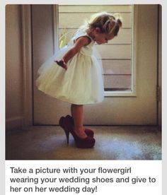 Wedding - Flower girl wearing the bride's shoes to give to her on her wedding day- wish I would have done this.