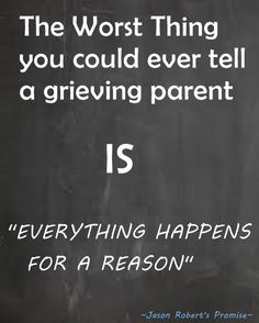 """What NOT to tell grieving parents . ♥♥♥"" -- I love this saying. I have it tattooed on my arm. I do believe everything happens for a reason but boy, did it hurt to think I lost my baby for a REASON...grieving parents don't want/need to hear this. Trust me. These thoughts have crossed their minds already but it didn't make them feel any better at all."