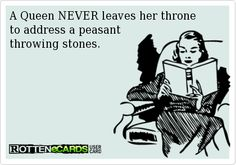 A Queen NEVER leaves her throne  to address a peasant   throwing stones.