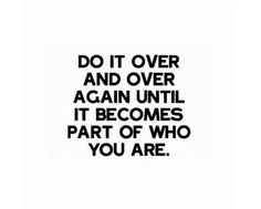Do it over and over again until it becomes part of who you are.