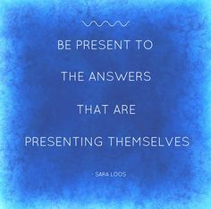 Be present to the answers that are presenting themselves. - Sara Loos New Beginnings