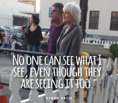 No one can see what I see, even though they are seeing it too. —Byron Katie