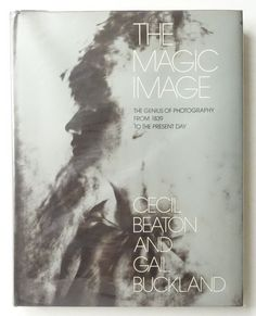 The Magic Image: The Genius of Photography from 1839 to the Present Day | Cecil Beaton, Gail Buckland.