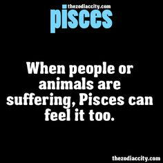 ZODIAC PISCES FACTS - When people or animals are suffering, Pisces can feel it too.
