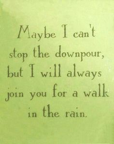 Maybe i cant stop the downpour,but i will always join you for a walk in the rain.