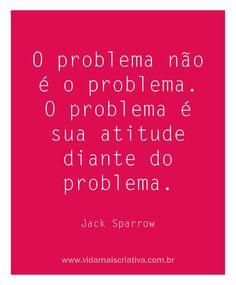 O problema não é o problema. O problema é sua atitude diante do problema.
